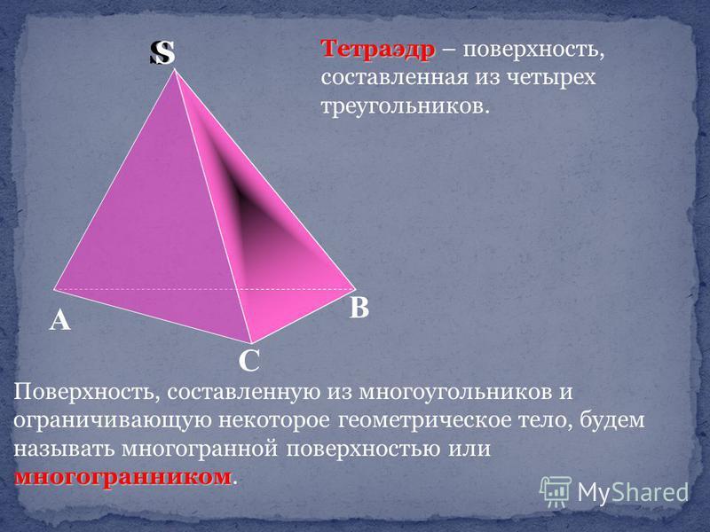 Тетраэдр Тетраэдр – поверхность, составленная из четырех треугольников. многогранником Поверхность, составленную из многоугольников и ограничивающую некоторое геометрическое тело, будем называть многогранной поверхностью или многогранником. С А В SS
