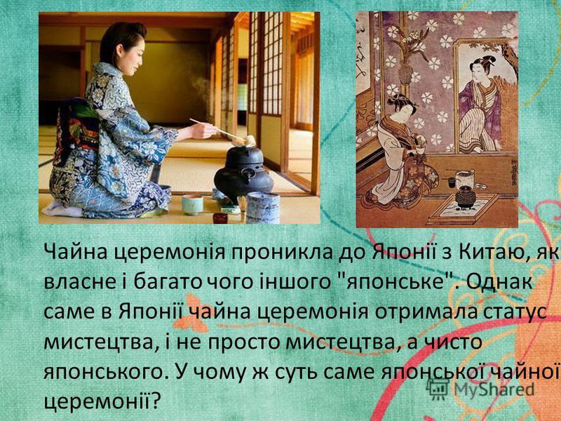 Чайна церемонія проникла до Японії з Китаю, як власне і багато чого іншого японське. Однак саме в Японії чайна церемонія отримала статус мистецтва, і не просто мистецтва, а чисто японського. У чому ж суть саме японської чайної церемонії?