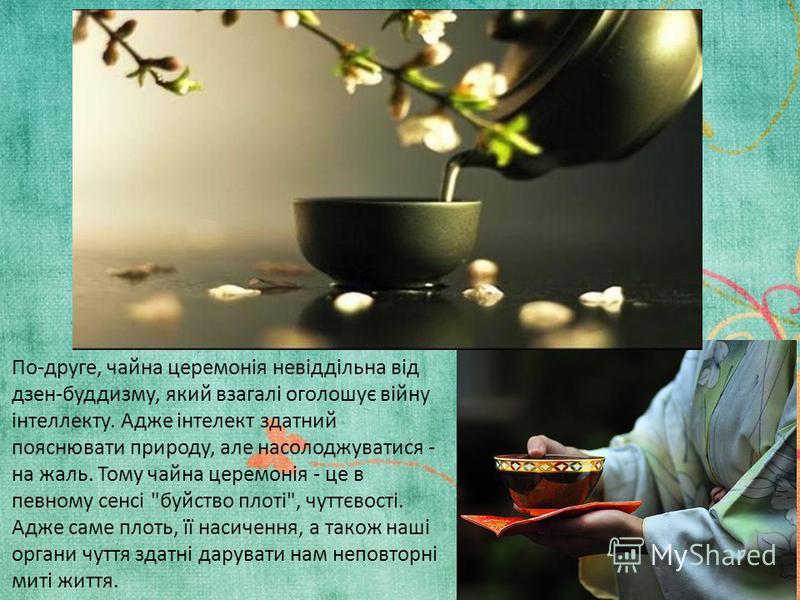 По-друге, чайна церемонія невіддільна від дзен-буддизму, який взагалі оголошує війну інтеллекту. Адже інтелект здатний пояснювати природу, але насолоджуватися - на жаль. Тому чайна церемонія - це в певному сенсі