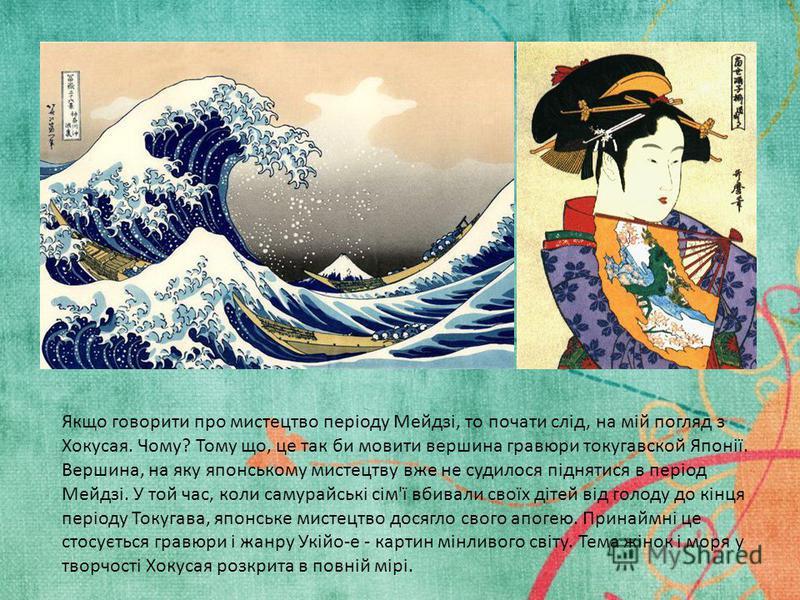 Якщо говорити про мистецтво періоду Мейдзі, то почати слід, на мій погляд з Хокусая. Чому? Тому що, це так би мовити вершина гравюри токугавской Японії. Вершина, на яку японському мистецтву вже не судилося піднятися в період Мейдзі. У той час, коли с