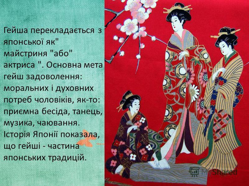 Гейша перекладається з японської як майстриня або актриса . Основна мета гейш задоволення: моральних і духовних потреб чоловіків, як-то: приємна бесіда, танець, музика, чаювання. Історія Японії показала, що гейші - частина японських традицій.