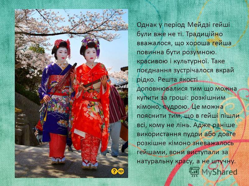 Однак у період Мейдзі гейші були вже не ті. Традиційно вважалося, що хороша гейша повинна бути розумною. красивою і культурної. Таке поєднання зустрічалося вкрай рідко. Решта якості доповнювалися тим що можна купити за гроші: розкішним кімоно, пудрою