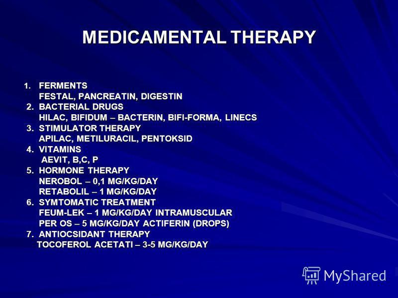 MEDICAMENTAL THERAPY 1. FERMENTS FESTAL, PANCREATIN, DIGESTIN FESTAL, PANCREATIN, DIGESTIN 2. BACTERIAL DRUGS 2. BACTERIAL DRUGS HILAC, BIFIDUM – BACTERIN, BIFI-FORMA, LINECS HILAC, BIFIDUM – BACTERIN, BIFI-FORMA, LINECS 3. STIMULATOR THERAPY 3. STIM