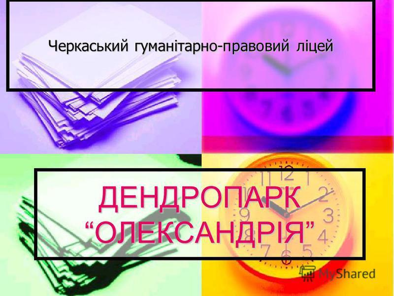 ДЕНДРОПАРК ОЛЕКСАНДРІЯ Черкаський гуманітарно-правовий ліцей