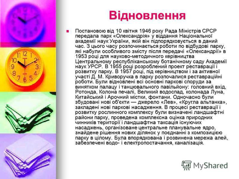Відновлення Постановою від 10 квітня 1946 року Рада Міністрів СРСР передала парк «Олександрія» у віддання Національної академії наук України, якій він підпорядковується в даний час. З цього часу розпочинається роботи по відбудові парку, які набули ос