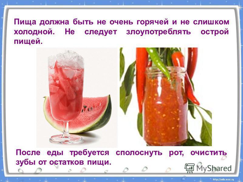 Пища должна быть не очень горячей и не слишком холодной. Не следует злоупотреблять острой пищей. После еды требуется сполоснуть рот, очистить зубы от остатков пищи.