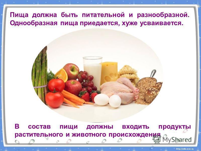 Пища должна быть питательной и разнообразной. Однообразная пища приедается, хуже усваивается. В состав пищи должны входить продукты растительного и животного происхождения