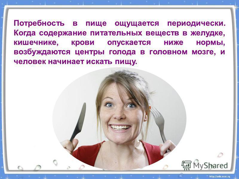 Потребность в пище ощущается периодически. Когда содержание питательных веществ в желудке, кишечнике, крови опускается ниже нормы, возбуждаются центры голода в головном мозге, и человек начинает искать пищу.