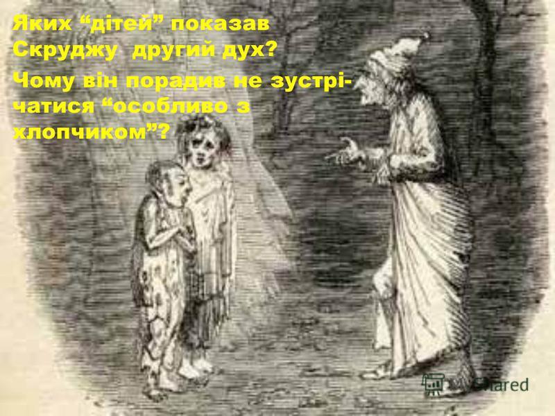 Яких дітей показав Скруджу другий дух? Чому він порадив не зустрі- чатися особливо з хлопчиком?