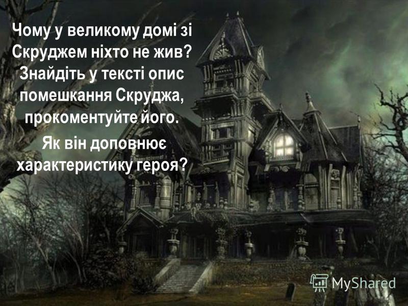Чому у великому домі зі Скруджем ніхто не жив? Знайдіть у тексті опис помешкання Скруджа, прокоментуйте його. Як він доповнює характеристику героя?