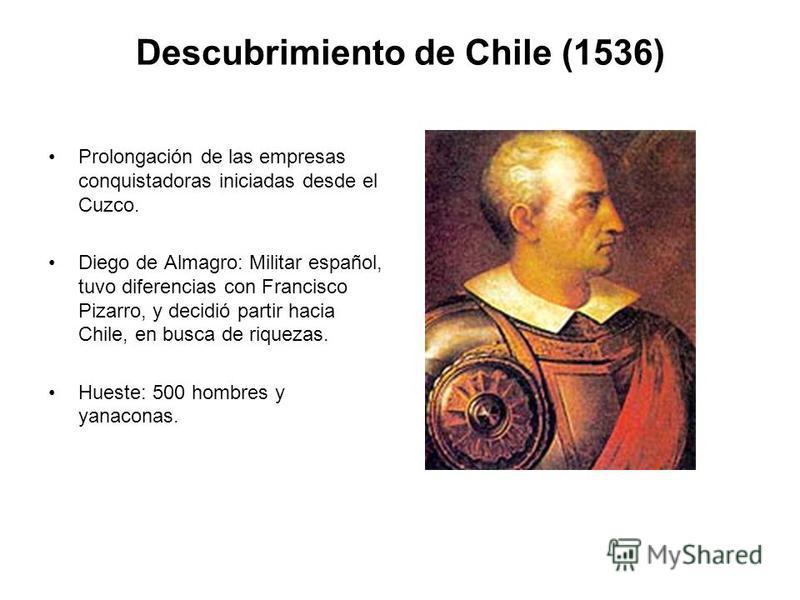 Descubrimiento de Chile (1536) Prolongación de las empresas conquistadoras iniciadas desde el Cuzco. Diego de Almagro: Militar español, tuvo diferencias con Francisco Pizarro, y decidió partir hacia Chile, en busca de riquezas. Hueste: 500 hombres y