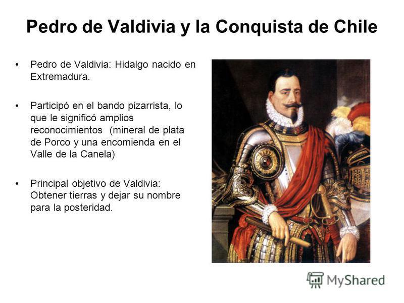 Pedro de Valdivia y la Conquista de Chile Pedro de Valdivia: Hidalgo nacido en Extremadura. Participó en el bando pizarrista, lo que le significó amplios reconocimientos (mineral de plata de Porco y una encomienda en el Valle de la Canela) Principal