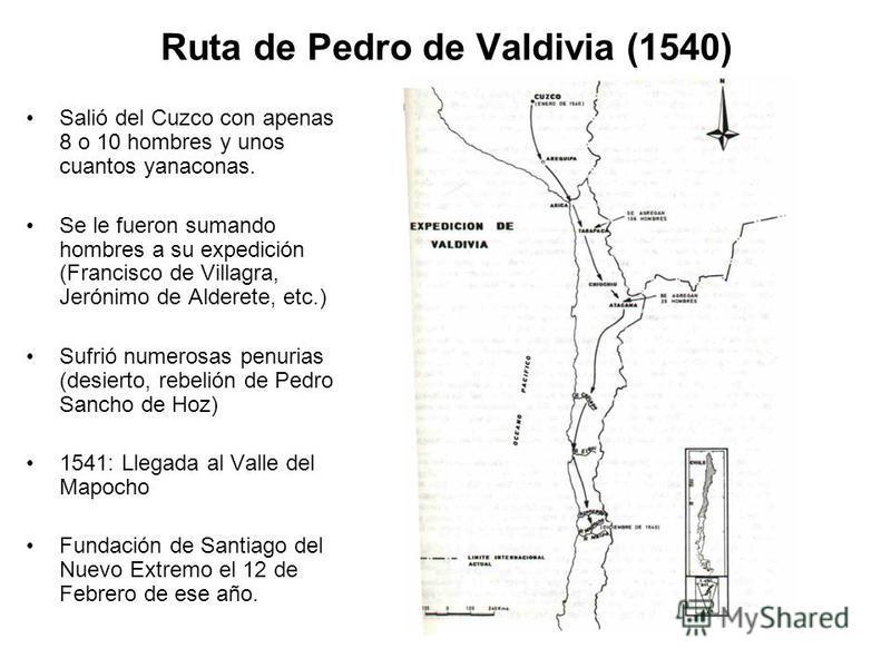 Ruta de Pedro de Valdivia (1540) Salió del Cuzco con apenas 8 o 10 hombres y unos cuantos yanaconas. Se le fueron sumando hombres a su expedición (Francisco de Villagra, Jerónimo de Alderete, etc.) Sufrió numerosas penurias (desierto, rebelión de Ped