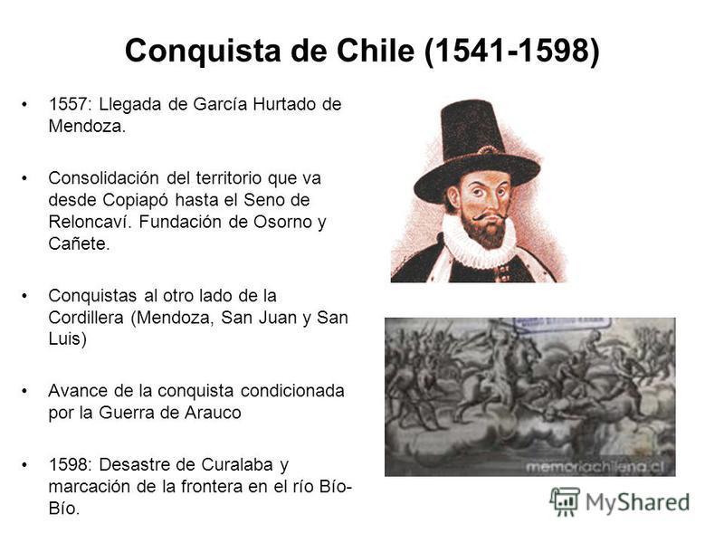 Conquista de Chile (1541-1598) 1557: Llegada de García Hurtado de Mendoza. Consolidación del territorio que va desde Copiapó hasta el Seno de Reloncaví. Fundación de Osorno y Cañete. Conquistas al otro lado de la Cordillera (Mendoza, San Juan y San L