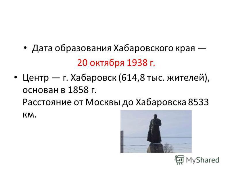 Дата образования Хабаровского края 20 октября 1938 г. Центр г. Хабаровск (614,8 тыс. жителей), основан в 1858 г. Расстояние от Москвы до Хабаровска 8533 км.