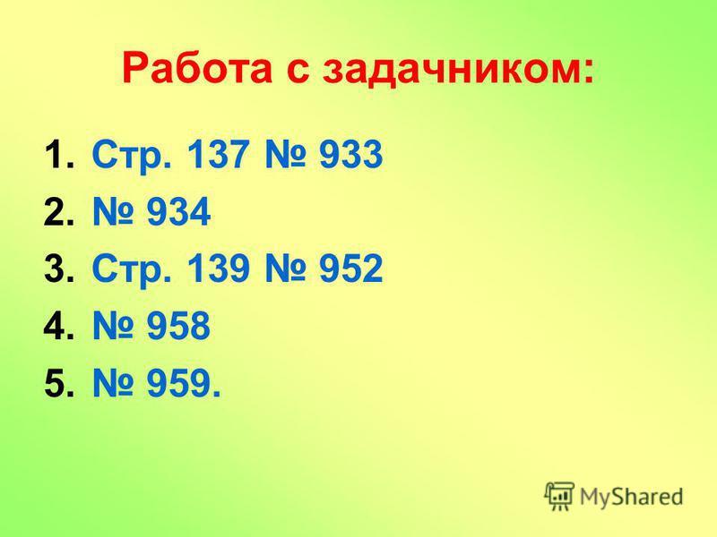 Работа с задачником: 1.Стр. 137 933 2. 934 3.Стр. 139 952 4. 958 5. 959.