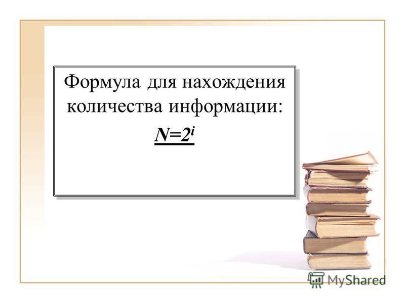 Формула для нахождения количества информации: N=2 i Формула для нахождения количества информации: N=2 i