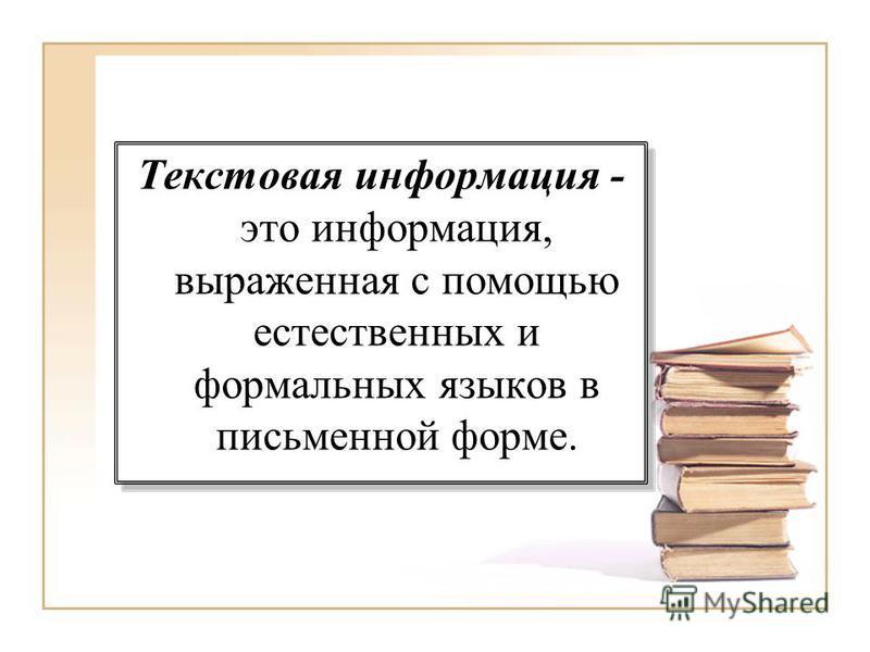 Текстовая информация - это информация, выраженная с помощью естественных и формальных языков в письменной форме.
