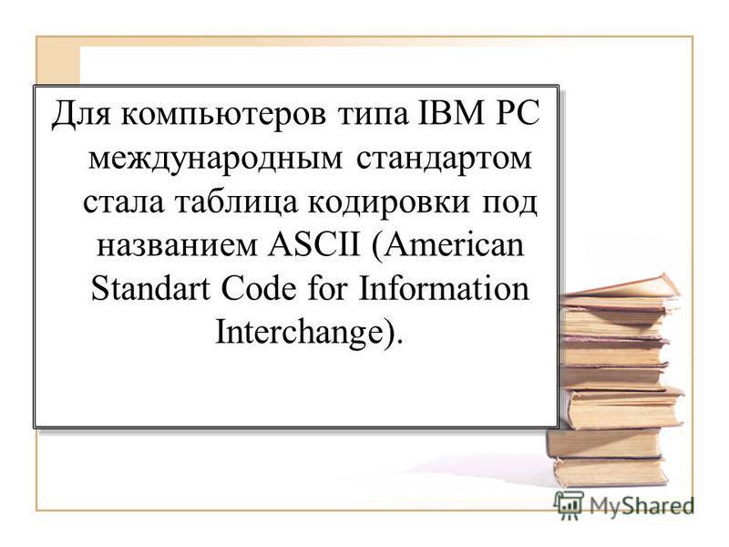 Для компьютеров типа IBM PC международным стандартом стала таблица кодировки под названием ASCII (American Standart Code for Information Interchange).