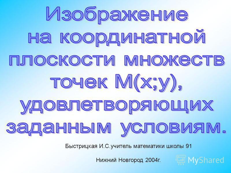Быстрицкая И.С.учитель математики школы 91 Нижний Новгород 2004 г.