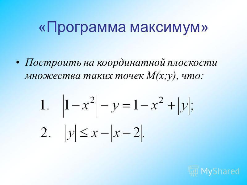«Программа максимум» Построить на координатной плоскости множества таких точек M(x;y), что: