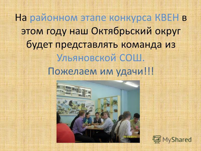 На районном этапе конкурса КВЕН в этом году наш Октябрьский округ будет представлять команда из Ульяновской СОШ. Пожелаем им удачи!!!
