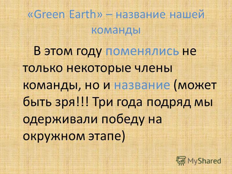 «Green Earth» – название нашей команды В этом году поменялись не только некоторые члены команды, но и название (может быть зря!!! Три года подряд мы одерживали победу на окружном этапе)
