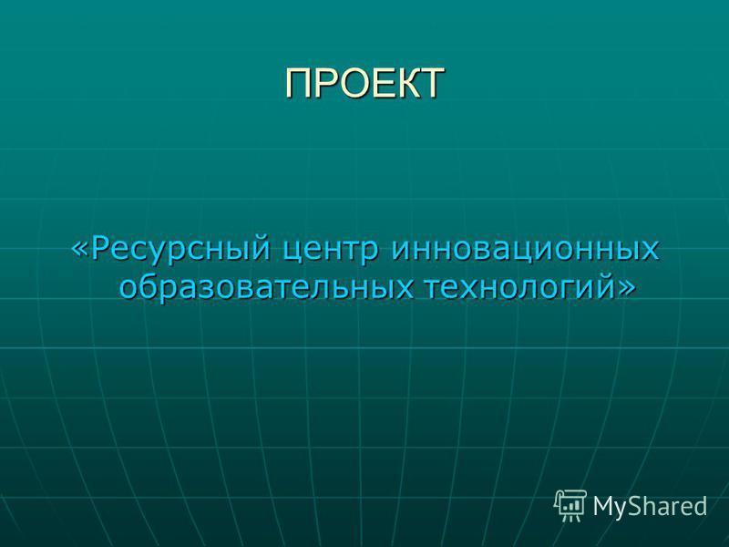 ПРОЕКТ «Ресурсный центр инновационных образовательных технологий»