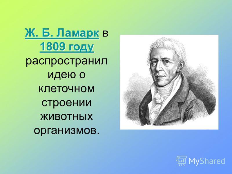 Ж. Б. Ламарк 1809 году Ж. Б. ЛамаркЖ. Б. Ламарк 1809 году Ж. Б. Ламарк в 1809 году распространил идею о клеточном строении животных 1809 году организмов.
