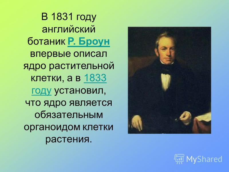 В 1831 году английский ботаник Р. Броун впервые описал ядро растительной клетки, а в 1833 году установил, что ядро является обязательным органоидом клетки растения.Р. Броун 1833 году
