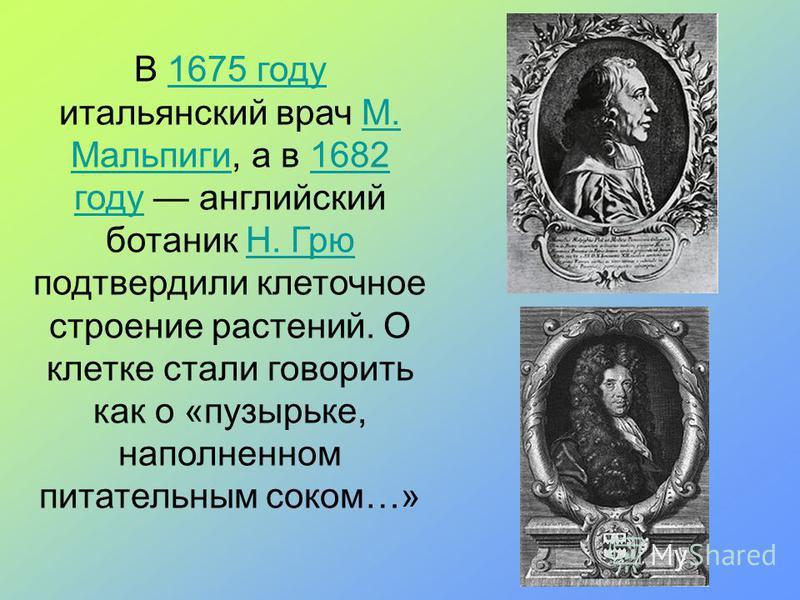 В 1675 году итальянский врач М. Мальпиги, а в 1682 году английский ботаник Н. Грю подтвердили клеточное строение растений. О клетке стали говорить как о «пузырьке, наполненном питательным соком…»1675 годуМ. Мальпиги 1682 годуН. Грю