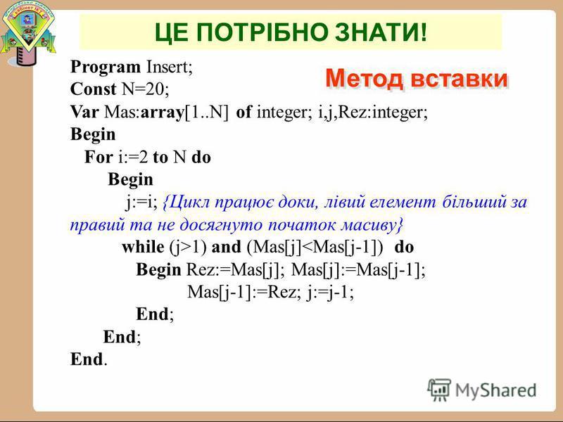 Метод вставки Метод вставки ІІІ етап: елемент, що впорядковується = 30. 1) 30 > 12, вхід до циклу не відбувається, масив залишається без змін. -8 0 12 30 5 100 ІV етап: елемент, що впорядковується = 5. 1) 5 0, цикл припиняє свою роботу, масив залишає