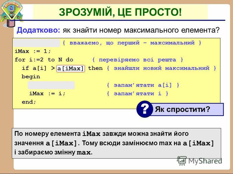 Задача: знайти в масиві максимальний елемент. Алгоритм: Псевдокод: { вважаємо, що перший елемент – максимальний } for i:=2 to N do if a[i] > { максимального } then { запамятати новий максимальний елемент a[i] } Чому цикл від i=2 ? ? ЗРОЗУМІЙ, ЦЕ ПРОС
