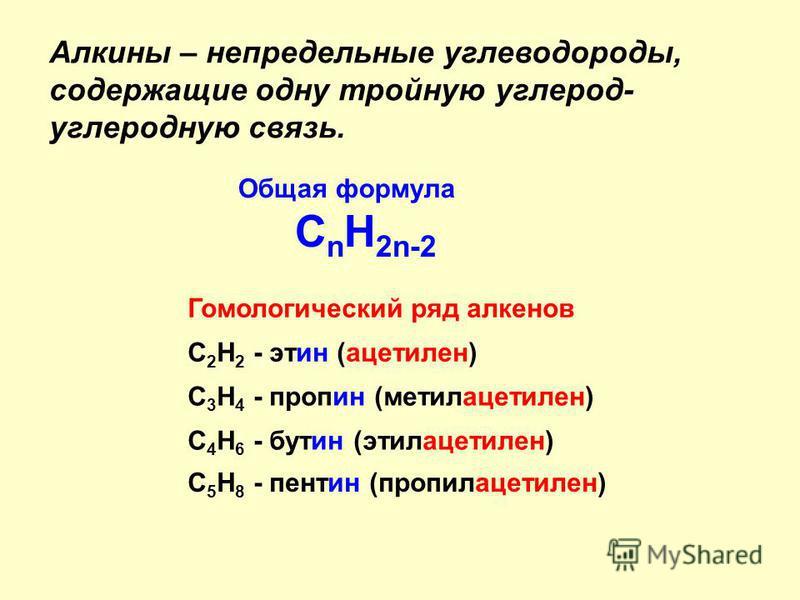 Алкины – непредельные углеводороды, содержащие одну тройную углерод- углеродную связь. C n H 2n-2 Общая формула Гомологический ряд алкенов C 2 H 2 - этин (ацетилен) C 3 H 4 - пропин (метилацетилен) C 4 H 6 - путин (этилацетилен) C 5 H 8 - пантин (про