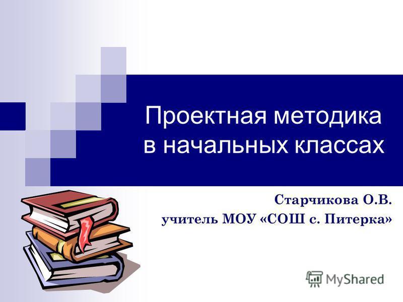 Проектная методика в начальных классах Старчикова О.В. учитель МОУ «СОШ с. Питерка»
