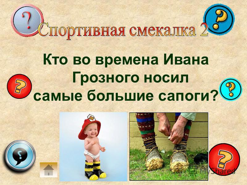 Кто во времена Ивана Грозного носил самые большие сапоги?