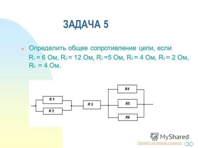 Перейти на первую страницу ЗАДАЧА 5 n Определить общее сопротивление цепи, если R 1 = 6 Ом, R 2 = 12 Ом, R 3 =5 Ом, R 4 = 4 Ом, R 5 = 2 Ом, R 6 = 4 Ом.