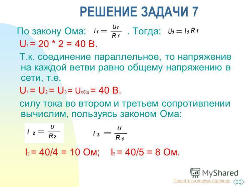 Перейти на первую страницу РЕШЕНИЕ ЗАДАЧИ 7 По закону Ома:. Тогда: U 1 = 20 * 2 = 40 В. Т.к. соединение параллельное, то напряжение на каждой ветви равно общему напряжению в сети, т.е. U 1 = U 2 = U 3 = U общ = 40 В. силу тока во втором и третьем соп