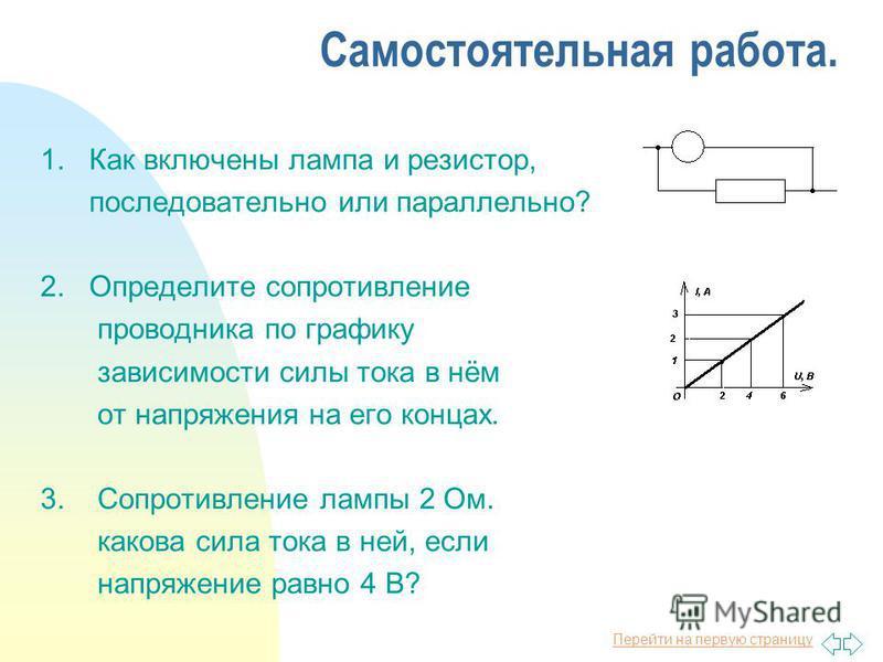 Перейти на первую страницу Самостоятельная работа. 1. Как включены лампа и резистор, последовательно или параллельно? 2. Определите сопротивление проводника по графику зависимости силы тока в нём от напряжения на его концах. 3. Сопротивление лампы 2
