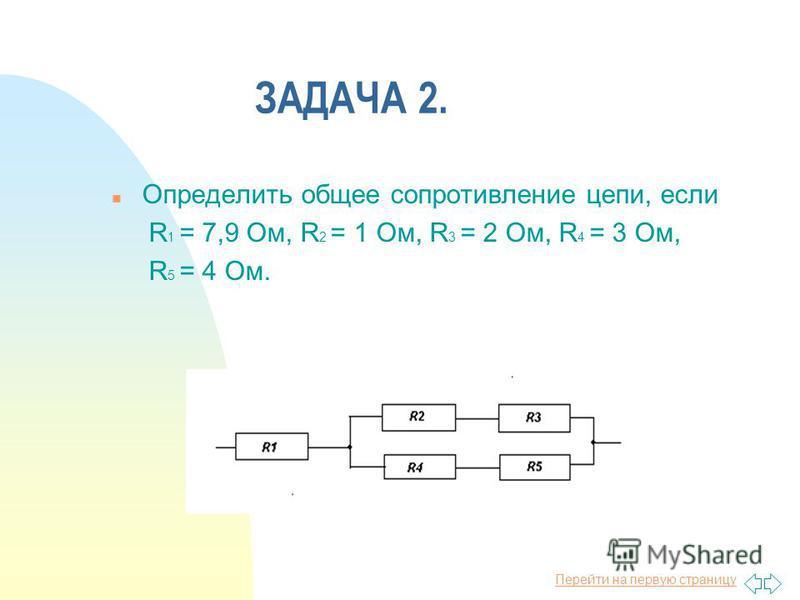 Перейти на первую страницу ЗАДАЧА 2. n Определить общее сопротивление цепи, если R 1 = 7,9 Ом, R 2 = 1 Ом, R 3 = 2 Ом, R 4 = 3 Ом, R 5 = 4 Ом.