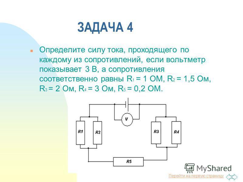 Перейти на первую страницу ЗАДАЧА 4 n Определите силу тока, проходящего по каждому из сопротивлений, если вольтметр показывает 3 В, а сопротивления соответственно равны R 1 = 1 ОМ, R 2 = 1,5 Ом, R 3 = 2 Ом, R 4 = 3 Ом, R 5 = 0,2 ОМ.