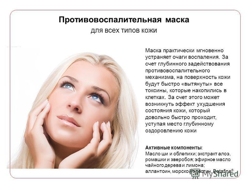 Противовоспалительная маска для всех типов кожи Маска практически мгновенно устраняет очаги воспаления. За счет глубинного задействования противовоспалительного механизма, на поверхность кожи будут быстро «вытянуты» все токсины, которые накопились в