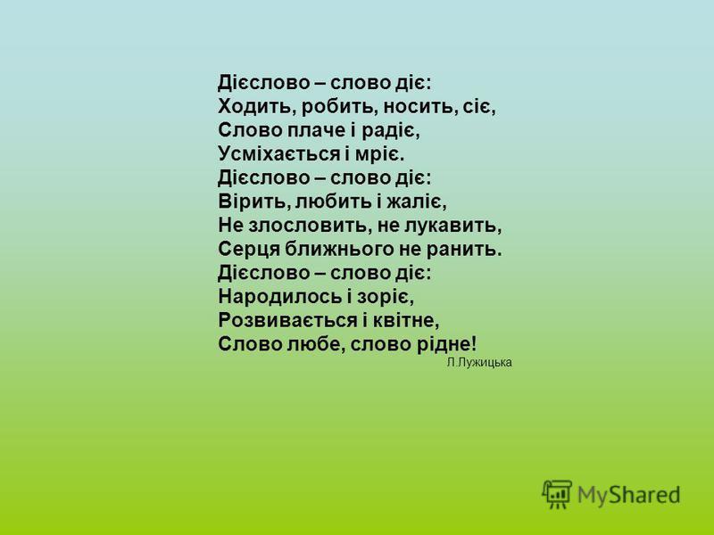 Дієслово – слово діє: Ходить, робить, носить, сіє, Слово плаче і радіє, Усміхається і мріє. Дієслово – слово діє: Вірить, любить і жаліє, Не злословить, не лукавить, Серця ближнього не ранить. Дієслово – слово діє: Народилось і зоріє, Розвивається і