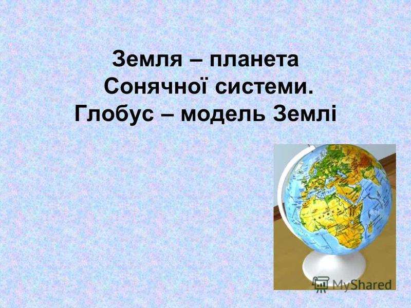 Земля – планета Сонячної системи. Глобус – модель Землі