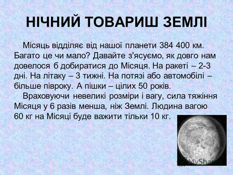 НІЧНИЙ ТОВАРИШ ЗЕМЛІ Місяць відділяє від нашої планети 384 400 км. Багато це чи мало? Давайте з'ясуємо, як довго нам довелося б добиратися до Місяця. На ракеті – 2-3 дні. На літаку – 3 тижні. На потязі або автомобілі – більше півроку. А пішки – цілих
