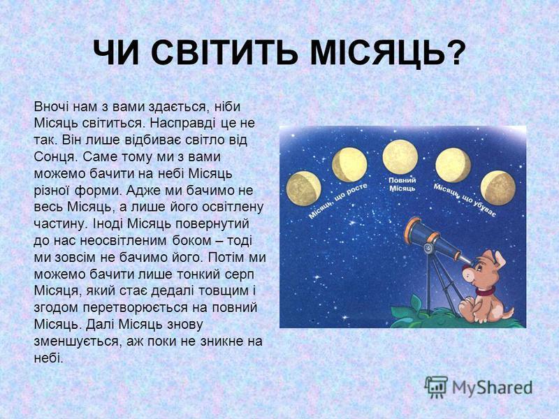 ЧИ СВІТИТЬ МІСЯЦЬ? Вночі нам з вами здається, ніби Місяць світиться. Насправді це не так. Він лише відбиває світло від Сонця. Саме тому ми з вами можемо бачити на небі Місяць різної форми. Адже ми бачимо не весь Місяць, а лише його освітлену частину.