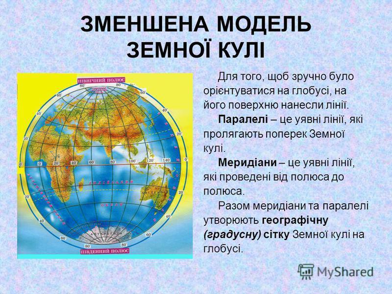 ЗМЕНШЕНА МОДЕЛЬ ЗЕМНОЇ КУЛІ Для того, щоб зручно було орієнтуватися на глобусі, на його поверхню нанесли лінії. Паралелі – це уявні лінії, які пролягають поперек Земної кулі. Меридіани – це уявні лінії, які проведені від полюса до полюса. Разом мерид