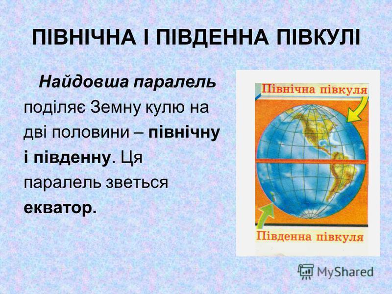 ПІВНІЧНА І ПІВДЕННА ПІВКУЛІ Найдовша паралель поділяє Земну кулю на дві половини – північну і південну. Ця паралель зветься екватор.