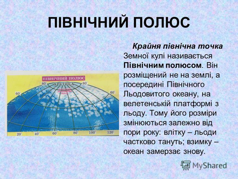 ПІВНІЧНИЙ ПОЛЮС Крайня північна точка Земної кулі називається Північним полюсом. Він розміщений не на землі, а посередині Північного Льодовитого океану, на велетенській платформі з льоду. Тому його розміри змінюються залежно від пори року: влітку – л