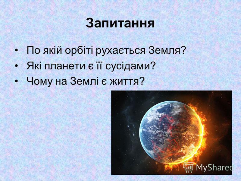 Запитання По якій орбіті рухається Земля? Які планети є її сусідами? Чому на Землі є життя?